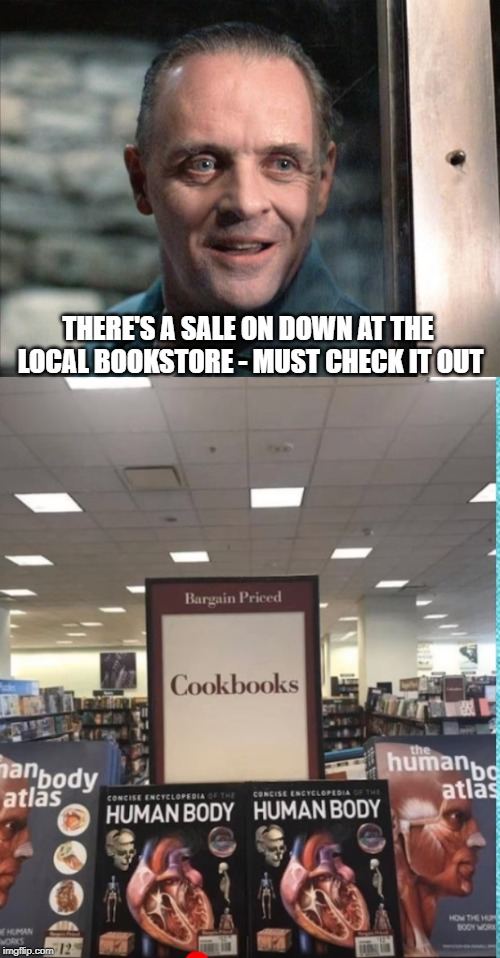 readers digest ? | THERE'S A SALE ON DOWN AT THE LOCAL BOOKSTORE - MUST CHECK IT OUT | image tagged in hannibal lecter,cooking | made w/ Imgflip meme maker