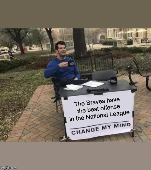 Change My Mind Meme | The Braves have the best offense in the National League | image tagged in memes,change my mind | made w/ Imgflip meme maker