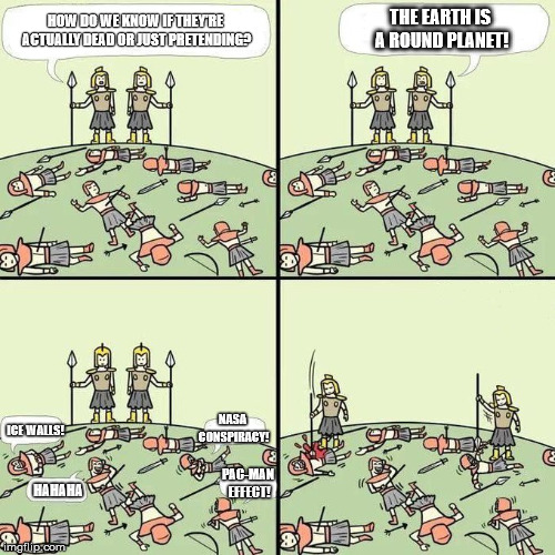 The never-ending flat/round Earth war | HOW DO WE KNOW IF THEY'RE ACTUALLY DEAD OR JUST PRETENDING? THE EARTH IS A ROUND PLANET! ICE WALLS! NASA CONSPIRACY! PAC-MAN EFFECT! HAHAHA | image tagged in fun stuff,flat earth,flat earthers,round earth,conspiracy theories,conspiracy | made w/ Imgflip meme maker