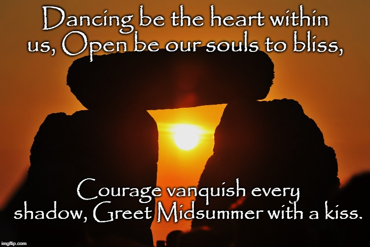 Dancing be the heart within us, Open be our souls to bliss, Courage vanquish every shadow, Greet Midsummer with a kiss. | image tagged in summer,celtics,sun | made w/ Imgflip meme maker