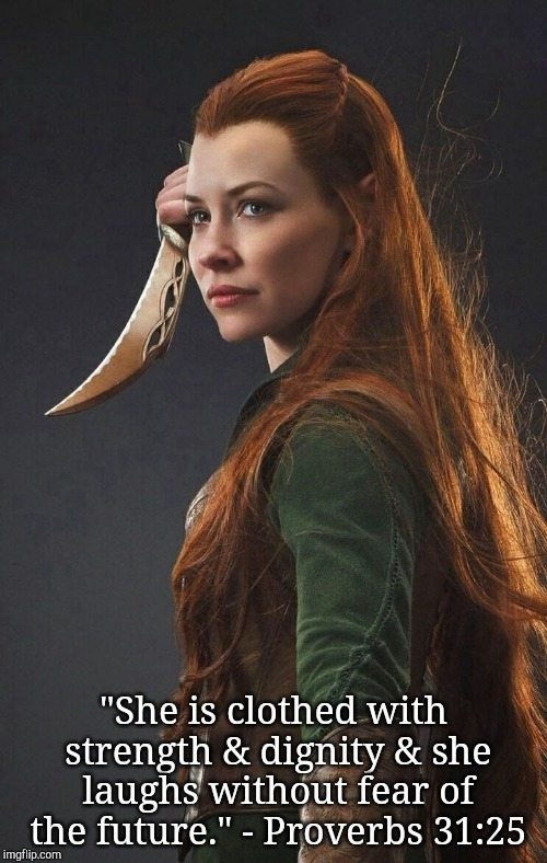 "Tauriel Proverbs 31:25 | ""She is clothed with strength & dignity & she laughs without fear of the future."" - Proverbs 31:25 