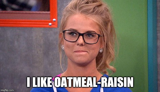 Nicole 's thinking | I LIKE OATMEAL-RAISIN | image tagged in nicole 's thinking | made w/ Imgflip meme maker