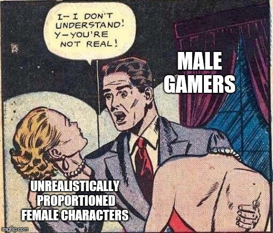 Was thinking of ways to use this template for awhile - This was the best I could come up with | MALE GAMERS UNREALISTICALLY PROPORTIONED FEMALE CHARACTERS | image tagged in gamers,unrealistic expectations | made w/ Imgflip meme maker