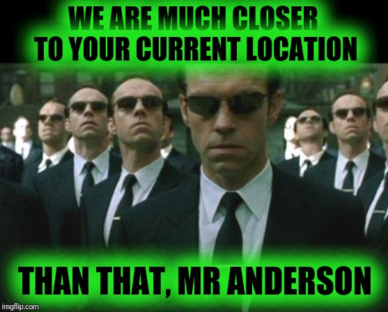 agent smiths | WE ARE MUCH CLOSER TO YOUR CURRENT LOCATION THAN THAT, MR ANDERSON | image tagged in agent smiths | made w/ Imgflip meme maker