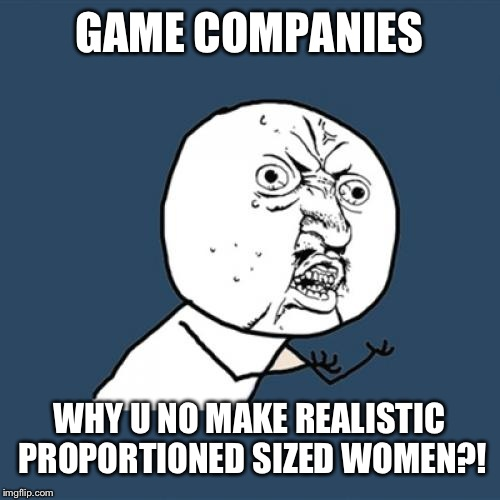 Y U No Meme | GAME COMPANIES WHY U NO MAKE REALISTIC PROPORTIONED SIZED WOMEN?! | image tagged in memes,y u no | made w/ Imgflip meme maker