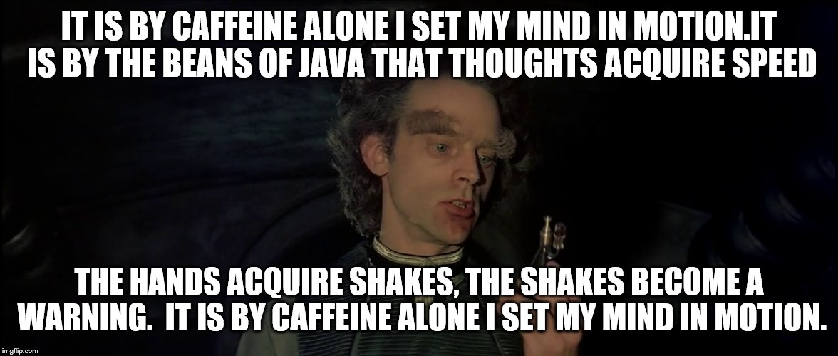 By will alone... | IT IS BY CAFFEINE ALONE I SET MY MIND IN MOTION.IT IS BY THE BEANS OF JAVA THAT THOUGHTS ACQUIRE SPEED THE HANDS ACQUIRE SHAKES, THE SHAKES  | image tagged in friday,monday,anyday,dune,caffeine,setmymindinmotion | made w/ Imgflip meme maker