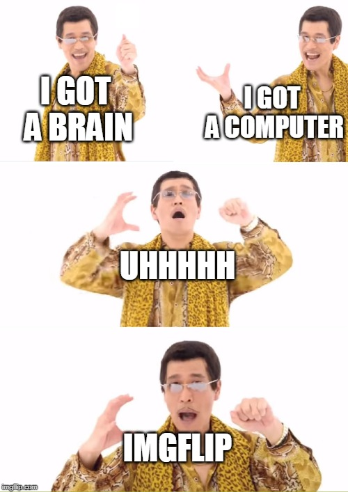 PPAP Meme | I GOT A BRAIN I GOT A COMPUTER UHHHHH IMGFLIP | image tagged in memes,ppap | made w/ Imgflip meme maker