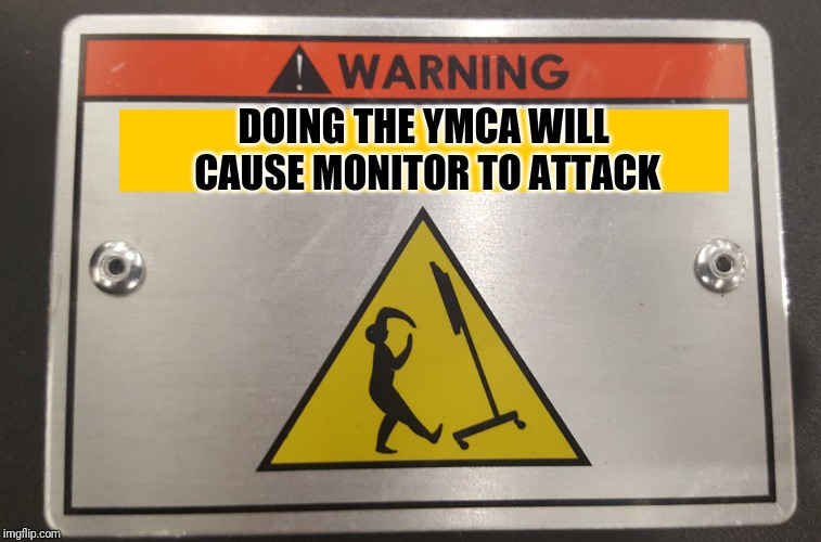 Watch where you're dancing | DOING THE YMCA WILL CAUSE MONITOR TO ATTACK | image tagged in warning sign,monitor stand,dancing,ymca,back in my day | made w/ Imgflip meme maker