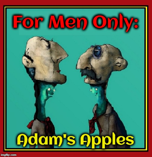 Sorry Girls! | For Men Only: Adam's Apples | image tagged in vince vance,feminists,adams apple,its a mans world,men vs women,girly men | made w/ Imgflip meme maker