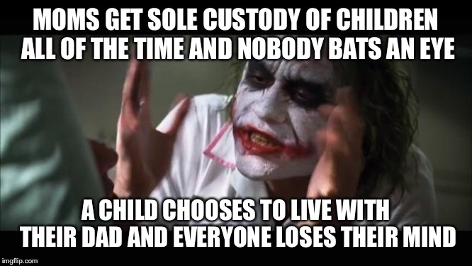 And everybody loses their minds | MOMS GET SOLE CUSTODY OF CHILDREN  ALL OF THE TIME AND NOBODY BATS AN EYE A CHILD CHOOSES TO LIVE WITH THEIR DAD AND EVERYONE LOSES THEIR MI | image tagged in memes,and everybody loses their minds | made w/ Imgflip meme maker