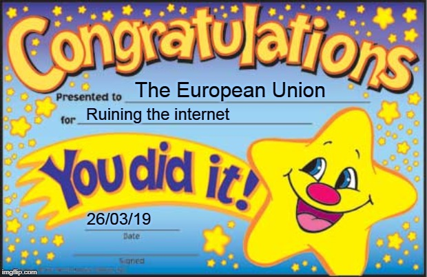 Congratulations |  The European Union; Ruining the internet; 26/03/19 | image tagged in memes,happy star congratulations,article 13,meme ban,european union | made w/ Imgflip meme maker