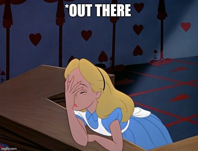 Alice in Wonderland Face Palm Facepalm | *OUT THERE | image tagged in alice in wonderland face palm facepalm | made w/ Imgflip meme maker