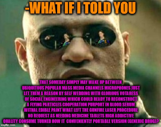 -How to meet a new generation medicine painkillers. | -WHAT IF I TOLD YOU THAT SOMEDAY SIMPLY MAY WAKE UP BETWEEN UBIQUITOUS POPULAR MASS MEDIA CHANNELS MICROPHONES JUST LET THEM A REASON BY SEL | image tagged in matrix morpheus,matrix morpheus offer,what if i told you,medicine,medication,generic | made w/ Imgflip meme maker