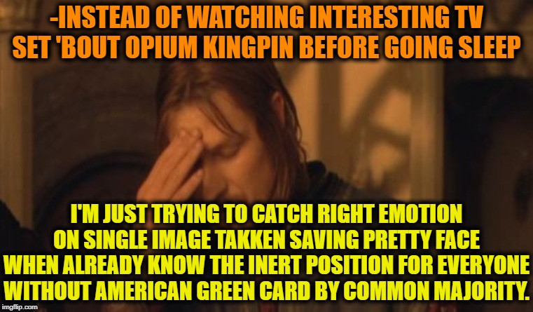 -INSTEAD OF WATCHING INTERESTING TV SET 'BOUT OPIUM KINGPIN BEFORE GOING SLEEP I'M JUST TRYING TO CATCH RIGHT EMOTION ON SINGLE IMAGE TAKKEN | made w/ Imgflip meme maker