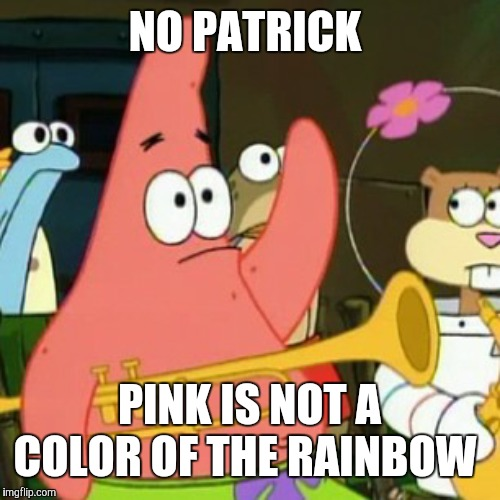 Contrary to not-so-popular belief. | NO PATRICK PINK IS NOT A COLOR OF THE RAINBOW | image tagged in memes,no patrick,rainbow,colors,pink | made w/ Imgflip meme maker