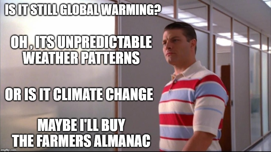 What is it this week | IS IT STILL GLOBAL WARMING? OH , ITS UNPREDICTABLE WEATHER PATTERNS OR IS IT CLIMATE CHANGE MAYBE I'LL BUY THE FARMERS ALMANAC | image tagged in uncertainty,climate change,global warming,idiots,human stupidity,wtf | made w/ Imgflip meme maker