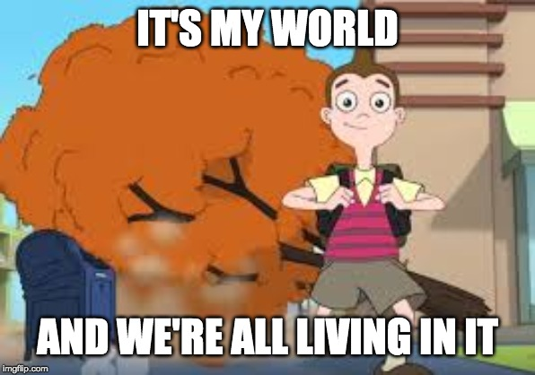 IT'S MY WORLD AND WE'RE ALL LIVING IN IT | made w/ Imgflip meme maker
