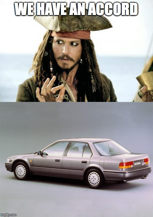 WE HAVE AN ACCORD | image tagged in captain jack sparrow savvy,honda | made w/ Imgflip meme maker
