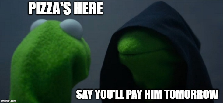 Evil Kermit | PIZZA'S HERE SAY YOU'LL PAY HIM TOMORROW | image tagged in memes,evil kermit | made w/ Imgflip meme maker