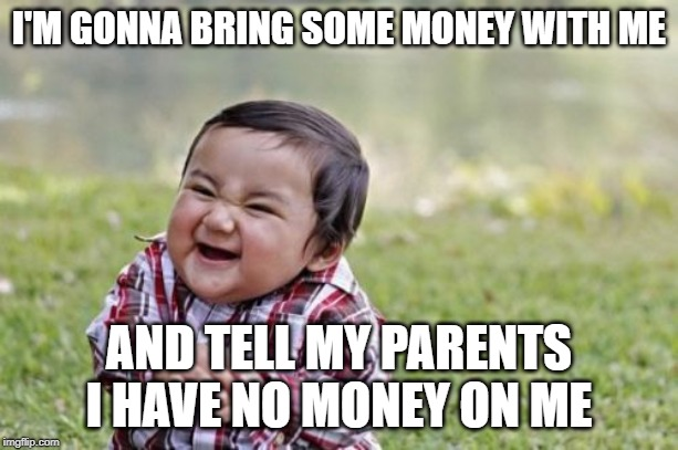 Evil Toddler | I'M GONNA BRING SOME MONEY WITH ME AND TELL MY PARENTS I HAVE NO MONEY ON ME | image tagged in memes,evil toddler | made w/ Imgflip meme maker