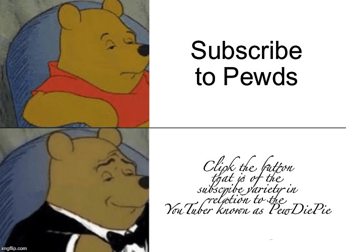 Tuxedo Winnie The Pooh | Subscribe to Pewds Click the button that is of the subscribe variety in relation to the YouTuber known as PewDiePie | image tagged in memes,tuxedo winnie the pooh,subscribe,pewdiepie | made w/ Imgflip meme maker