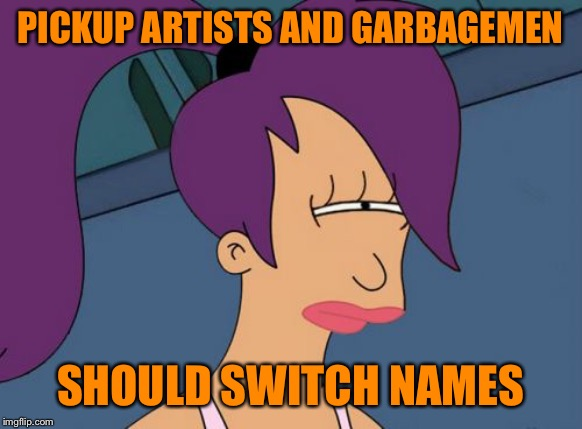 They're just so trashy. Pickup artists that is. | PICKUP ARTISTS AND GARBAGEMEN SHOULD SWITCH NAMES | image tagged in memes,futurama leela,the_think_tank,garbage,pickup lines,take out the trash | made w/ Imgflip meme maker