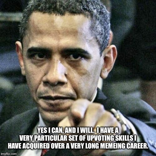 Pissed Off Obama Meme | YES I CAN, AND I WILL.  I HAVE A VERY PARTICULAR SET OF UPVOTING SKILLS I HAVE ACQUIRED OVER A VERY LONG MEMEING CAREER. | image tagged in memes,pissed off obama | made w/ Imgflip meme maker