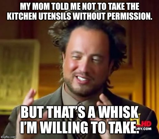 Ancient Aliens |  MY MOM TOLD ME NOT TO TAKE THE KITCHEN UTENSILS WITHOUT PERMISSION. BUT THAT'S A WHISK I'M WILLING TO TAKE. | image tagged in memes,ancient aliens | made w/ Imgflip meme maker