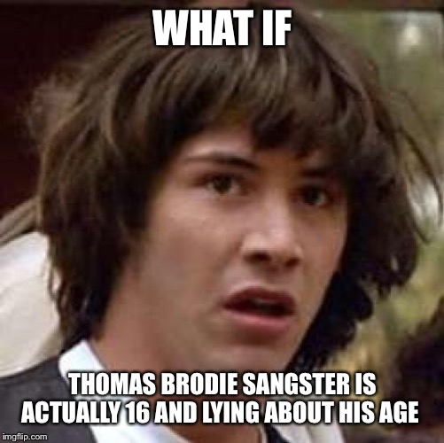 Conspiracy Keanu | WHAT IF THOMAS BRODIE SANGSTER IS ACTUALLY 16 AND LYING ABOUT HIS AGE | image tagged in memes,conspiracy keanu | made w/ Imgflip meme maker