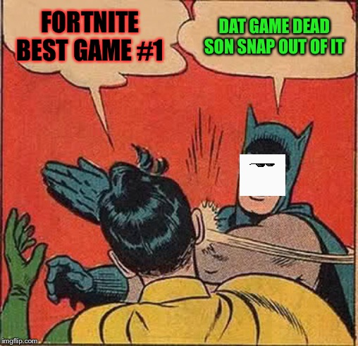 Batman Slapping Robin |  FORTNITE BEST GAME #1; DAT GAME DEAD SON SNAP OUT OF IT | image tagged in memes,batman slapping robin | made w/ Imgflip meme maker