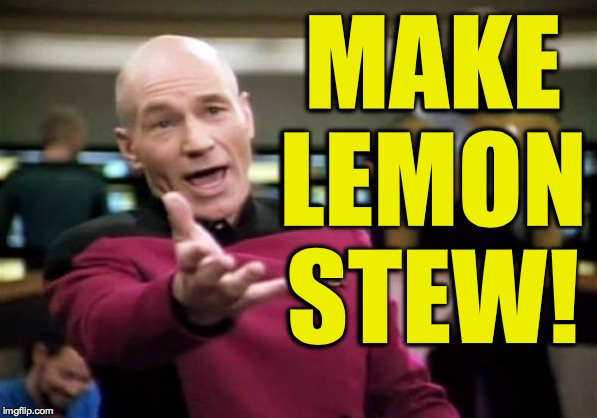 Picard Wtf Meme | MAKE LEMON STEW! | image tagged in memes,picard wtf | made w/ Imgflip meme maker