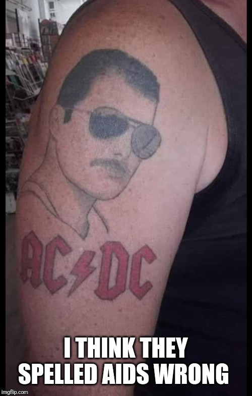 When a bad tattoo is made even worse with a caption |  I THINK THEY SPELLED AIDS WRONG | image tagged in freddy mercury,acdc,bad tattoos,aids | made w/ Imgflip meme maker
