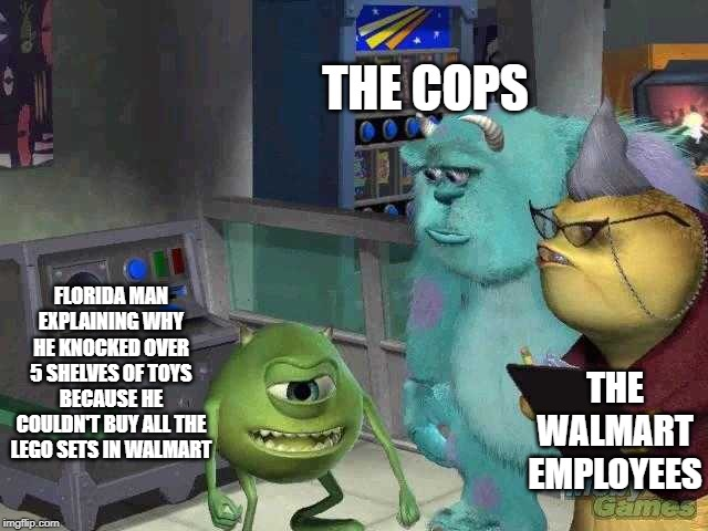 Mike wazowski trying to explain | FLORIDA MAN EXPLAINING WHY HE KNOCKED OVER 5 SHELVES OF TOYS BECAUSE HE COULDN'T BUY ALL THE LEGO SETS IN WALMART THE COPS THE WALMART EMPLO | image tagged in mike wazowski trying to explain | made w/ Imgflip meme maker