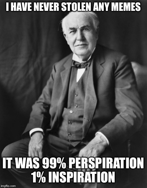 Thomas Edison | I HAVE NEVER STOLEN ANY MEMES IT WAS 99% PERSPIRATION 1% INSPIRATION | image tagged in thomas edison,memes,imgflip humor,imgflip,stolen memes | made w/ Imgflip meme maker