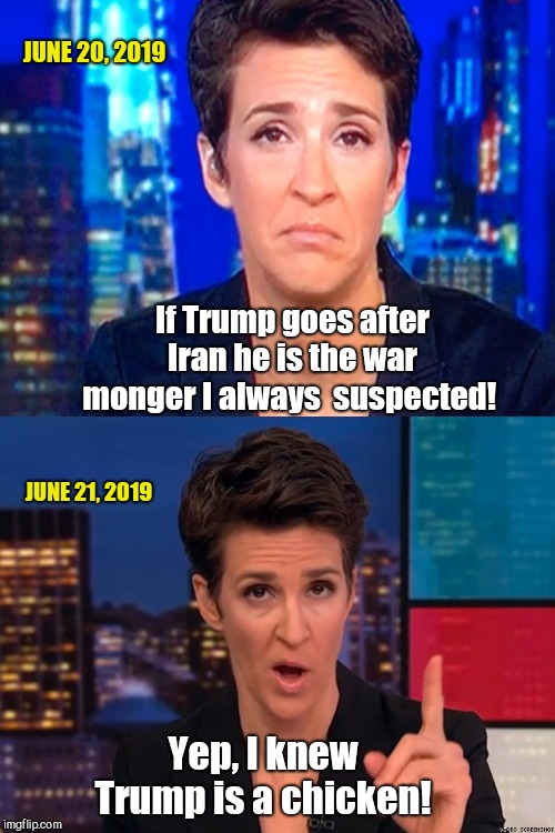 No matter what he does, their reaction is predictable | If Trump goes after Iran he is the war monger I always  suspected! Yep, I knew Trump is a chicken! JUNE 20, 2019 JUNE 21, 2019 | image tagged in maddow,liberal hypocrisy,fake news,nevertrump,iran attack on us drone | made w/ Imgflip meme maker