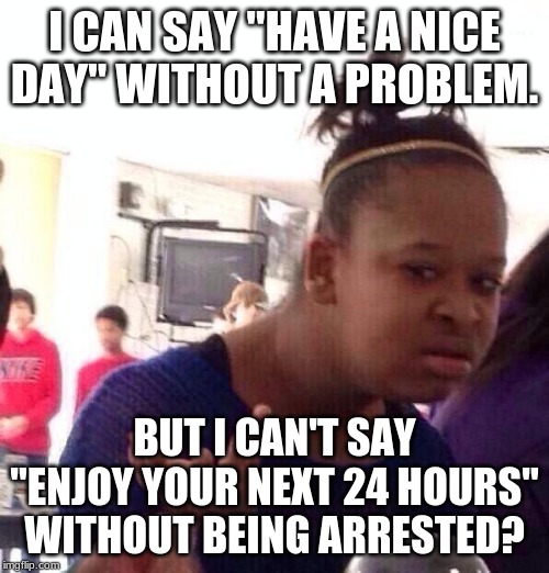 """Enjoy your next 24 hours"" wait what? I didn't say that... I meant ""good day sir/ma'am!"" 