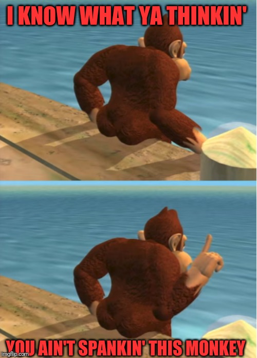 Donkey Kong | I KNOW WHAT YA THINKIN' YOU AIN'T SPANKIN' THIS MONKEY | image tagged in donkey kong | made w/ Imgflip meme maker