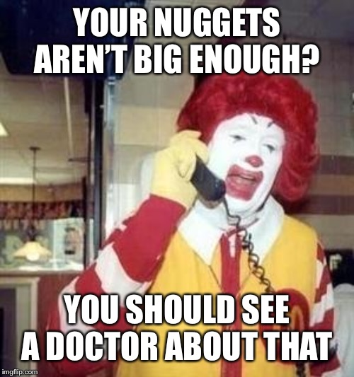 Ronald McDonald Temp | YOUR NUGGETS AREN'T BIG ENOUGH? YOU SHOULD SEE A DOCTOR ABOUT THAT | image tagged in ronald mcdonald temp | made w/ Imgflip meme maker