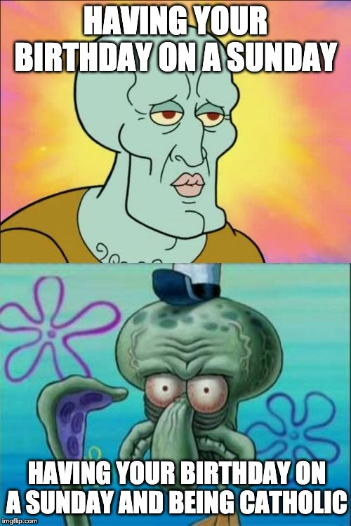 Squidward | HAVING YOUR BIRTHDAY ON A SUNDAY HAVING YOUR BIRTHDAY ON A SUNDAY AND BEING CATHOLIC | image tagged in memes,squidward | made w/ Imgflip meme maker
