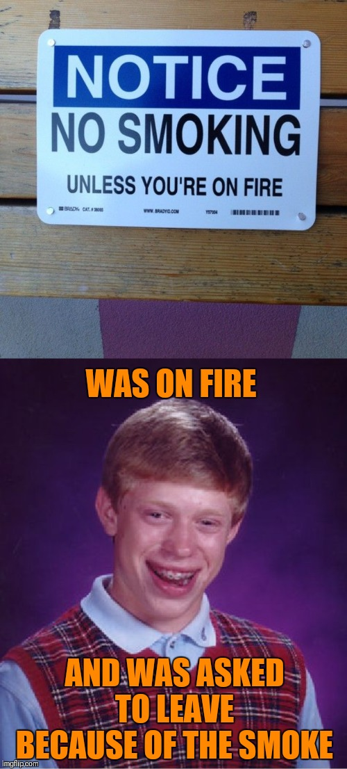 Smokin' | WAS ON FIRE AND WAS ASKED TO LEAVE BECAUSE OF THE SMOKE | image tagged in memes,funny,smoking,fire,44colt,bad luck brian | made w/ Imgflip meme maker
