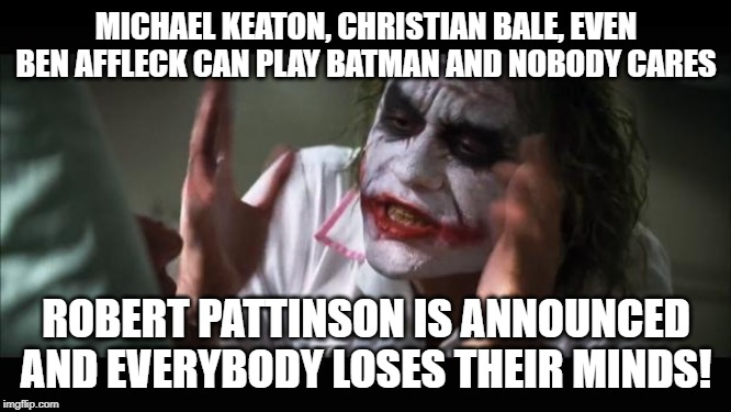 I'd be all for it if they announced him as Shovel-face. | MICHAEL KEATON, CHRISTIAN BALE, EVEN BEN AFFLECK CAN PLAY BATMAN AND NOBODY CARES ROBERT PATTINSON IS ANNOUNCED AND EVERYBODY LOSES THEIR MI | image tagged in memes,and everybody loses their minds,batman,robert pattinson | made w/ Imgflip meme maker