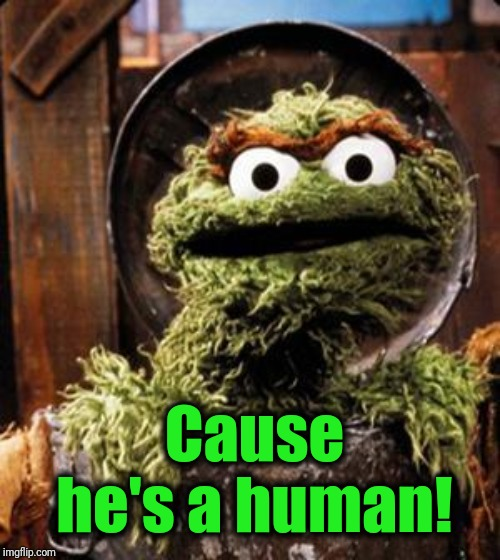 Oscar the Grouch | Cause he's a human! | image tagged in oscar the grouch | made w/ Imgflip meme maker