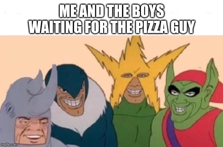 Me And The Boys | ME AND THE BOYS WAITING FOR THE PIZZA GUY | image tagged in memes,me and the boys,pizza | made w/ Imgflip meme maker