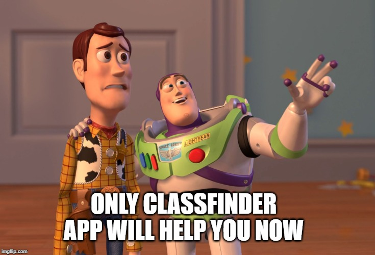 information | ONLY CLASSFINDER APP WILL HELP YOU NOW | image tagged in memes,x x everywhere,funny memes | made w/ Imgflip meme maker