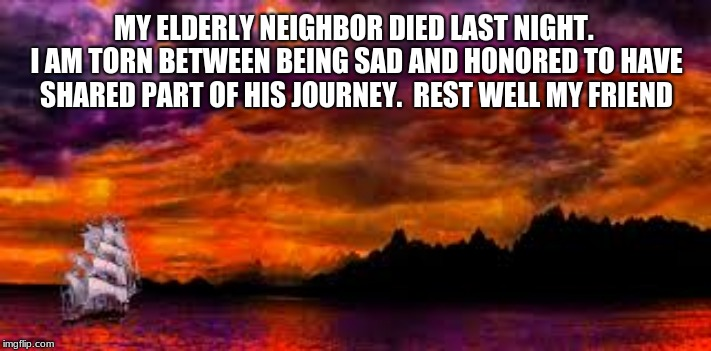 Make today worth it | MY ELDERLY NEIGHBOR DIED LAST NIGHT.  I AM TORN BETWEEN BEING SAD AND HONORED TO HAVE SHARED PART OF HIS JOURNEY.  REST WELL MY FRIEND | image tagged in the good life,make today worth it,goodbye old friend,rest in peace | made w/ Imgflip meme maker