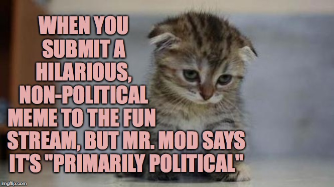 "Sad Heavencanwait thinks that something is primarily political here... |  WHEN YOU SUBMIT A HILARIOUS, NON-POLITICAL MEME TO THE FUN; STREAM, BUT MR. MOD SAYS IT'S ""PRIMARILY POLITICAL"" 