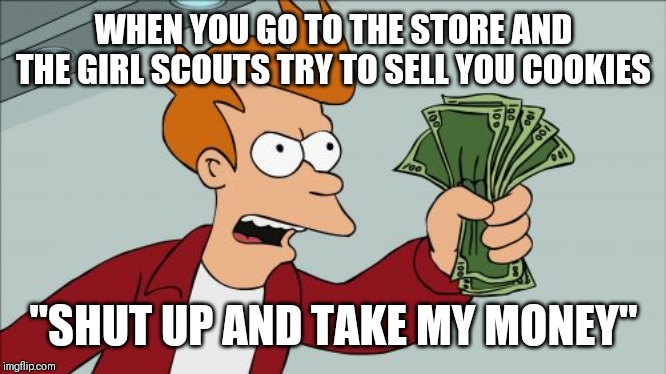 "Shut Up And Take My Money Fry |  WHEN YOU GO TO THE STORE AND THE GIRL SCOUTS TRY TO SELL YOU COOKIES; ""SHUT UP AND TAKE MY MONEY"" 