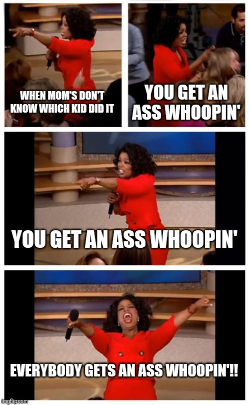 Oprah You Get A Car Everybody Gets A Car | WHEN MOM'S DON'T KNOW WHICH KID DID IT YOU GET AN ASS WHOOPIN' YOU GET AN ASS WHOOPIN' EVERYBODY GETS AN ASS WHOOPIN'!! | image tagged in memes,oprah you get a car everybody gets a car | made w/ Imgflip meme maker