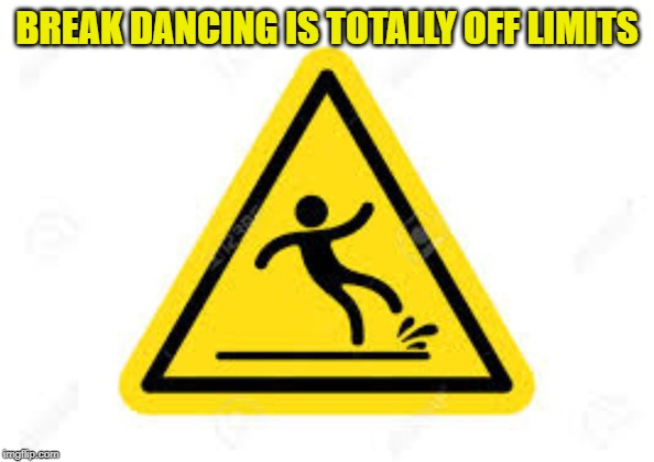 BREAK DANCING IS TOTALLY OFF LIMITS | made w/ Imgflip meme maker