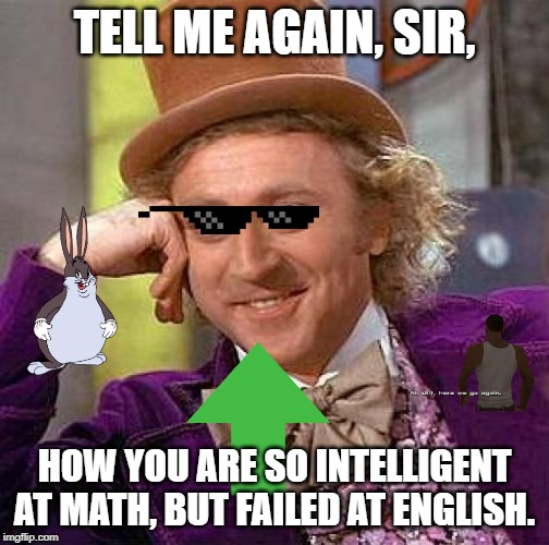 Creepy Condescending Wonka Meme | TELL ME AGAIN, SIR, HOW YOU ARE SO INTELLIGENT AT MATH, BUT FAILED AT ENGLISH. | image tagged in memes,creepy condescending wonka | made w/ Imgflip meme maker